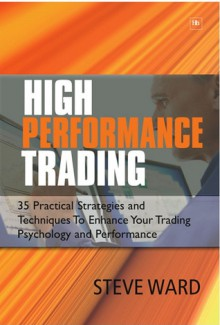 High Performance Trading: 35 Practical Strategies and Techniques To Enhance Your Trading Psychology and Performance - Steve Ward