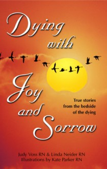 Dying with Joy and Sorrow: True Stories from the Bedside of the Dying - Judy Voss, Linda Neider, Kate Ryan