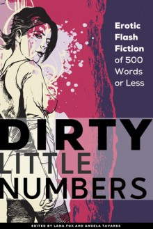Dirty Little Numbers: Erotic Stories of 500 Words or Less - Rachel Kramer Bussel, Kristina Lloyd, Jeremy Edwards, Giselle Renarde, Annabeth Leong, Lana Fox, Daniel Burnell, Regina Kammer, Tamsin Flowers, Raziel Moore, Benji Bright, Erzabet Bishop, Stephen Dorneman, Abyssinia Grey, Nikki Haze, Axa Lee, Angela Tavares, Heather Day, T