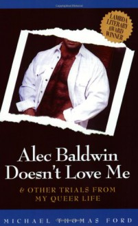 Alec Baldwin Doesn't Love Me & Other Trials from My Queer Life - Michael Thomas Ford