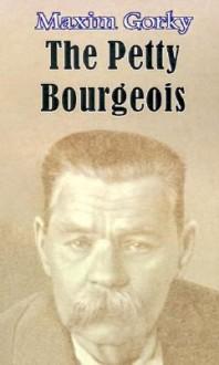 The Petty Bourgeois - Maxim Gorky