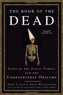 The Book of the Dead: Lives of the Justly Famous and the Undeservedly Obscure - John Lloyd,John Mitchinson