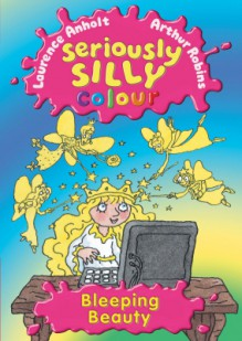 Bleeping Beauty (Seriously Silly Colour) - Laurence Anholt, Arthur Robins