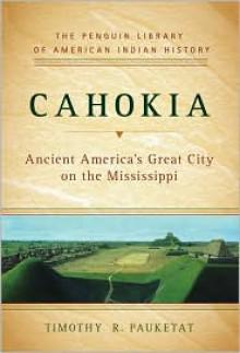 Cahokia: Ancient America's Great City on the Mississippi - Timothy R. Pauketat