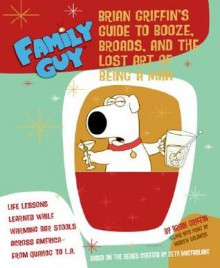 Family Guy: Brian Griffin's Guide: to Booze, Broads, and the Lost Art of Being a Man - Andrew Goldberg