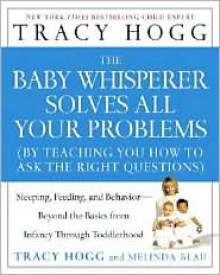 The Baby Whisperer Solves All Your Problems: Sleeping, Feeding, and Behavior--Beyond the Basics from Infancy Through Toddlerhood - Tracy Hogg, Melinda Blau