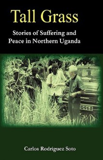 Tall Grass. Stories Of Suffering And Peace In Northern Uganda - Carlos Rodríguez Soto