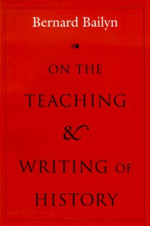 On the Teaching and Writing of History: Responses to a Series of Questions - Bernard Bailyn