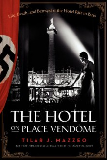 The Hotel on Place Vendome: Life, Death, and Betrayal at the Hotel Ritz in Paris - Tilar J. Mazzeo