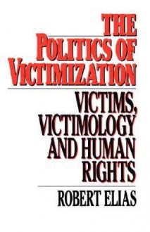 The Politics Of Victimization: Victims, Victimology, And Human Rights - Robert Elias