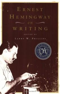 Ernest Hemingway on Writing - Ernest Hemingway, Larry W. Phillips