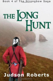 The Long Hunt: Book 4 of the Strongbow Saga - Judson Roberts, Luc Reid