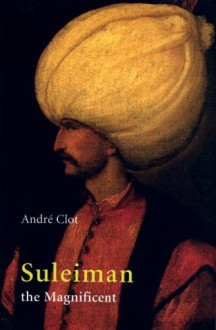Suleiman the Magnificent - André Clot,Matthew J. Reisz