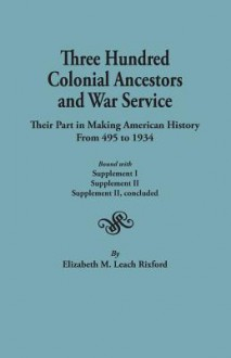 Three Hundred Colonial Ancestors and War Service: Their Part in Making American History from 495 to 1934. Bound with Supplement I, Supplement II, Supplement II Concluded - Elizabeth M. Leach Rixford