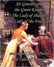 Sir Gawain and the Green Knight, the Lady of Shallot, the Lady of the Fountain, and Other Classic Poems and Tales of Camelot - Alfred Tennyson, Jessie Weston
