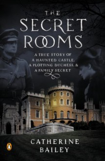 The Secret Rooms: A True Story of a Haunted Castle, a Plotting Duchess, and a Family Secret - Catherine Bailey