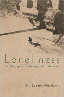Loneliness in Philosophy, Psychology, and Literature: Third Edition - Ben Mijuskovic