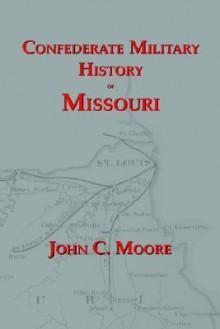 Confederate Military History of Missouri: Missouri During the Civil War, 1861-1865 - John C. Moore