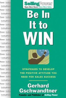 Be in It to Win: Strategies to Develop the Positive Attitude You Need for Sales Success - Gerhard Gschwandtner