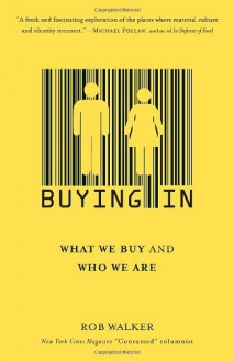 Buying In: What We Buy and Who We Are - Rob Walker