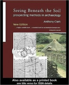 Seeing Beneath the Soil: Prospecting Methods in Archaeology - Anthony Clark, Oliver Anthony Clark