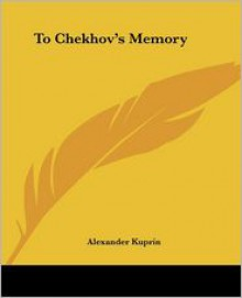 To Chekhov's Memory - Aleksandr Kuprin