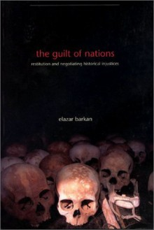 The Guilt of Nations: Restitution and Negotiating Historical Injustices - Elazar Barkan