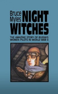 Night Witches: The Amazing Story Of Russia's Women Pilots in World War II - Bruce Myles