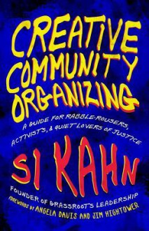 Creative Community Organizing: A Guide for Rabble-Rousers, Activists, and Quiet Lovers of Justice - Si Kahn, Angela Y. Davis