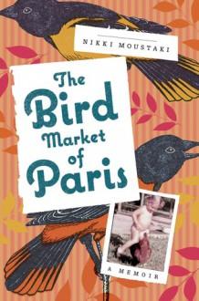 The Bird Market of Paris: A Memoir - Nikki Moustaki