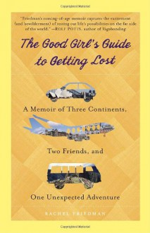 The Good Girl's Guide to Getting Lost: A Memoir of Three Continents, Two Friends, and One Unexpected Adventure - Rachel Friedman
