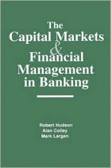 The Capital Markets and Financial Management in Banking - Robert Hudson, Alan Colley, Mark Largan