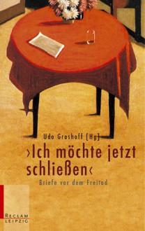 Ich möchte jetzt schließen : Briefe vor dem Freitod - Udo Grashoff