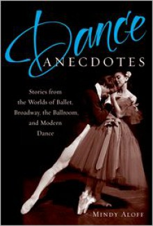 Dance Anecdotes: Stories from the Worlds of Ballet, Broadway, the Ballroom, and Modern Dance - Mindy Aloff (Editor)