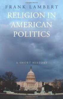 Religion in American Politics: A Short History - Frank Lambert