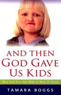 And Then God Gave Us Kids***op***: How God Uses Our Kids to Help Us Grow - Tamara Boggs