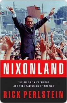 Nixonland: America's Second Civil War and the Divisive Legacy of Richard Nixon, 1965-1972. - Rick Perlstein