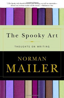 The Spooky Art: Thoughts on Writing - Norman Mailer