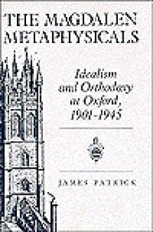 The Magdalen Metaphysicals: Idealism and Orthodoxy at Oxford, 1901-1945 - James Patrick