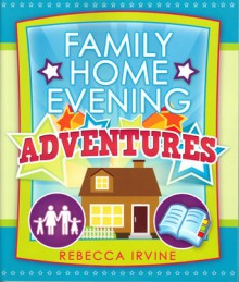Family Home Evening Adventures - Rebecca Irvine