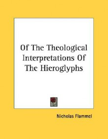 Of the Theological Interpretations of the Hieroglyphs - Nicholas Flammel