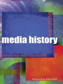 Narrating Media History (Communication and Society) - Michael Bailey