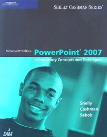 Microsoft PowerPoint 2007: Introductory Concepts and Techniques - Gary B. Shelly, Thomas J. Cashman, Susan L. Sebok