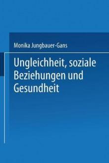 Ungleichheit, Soziale Beziehungen Und Gesundheit - Monika Jungbauer-Gans