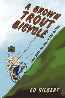 A Brown Trout Bicycle: Once Upon the Woods and Waters - Ed Gilbert