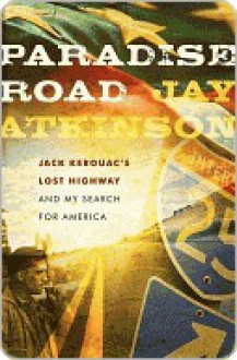 Paradise Road: Jack Kerouac's Lost Highway and My Search for America - J. Atkinson