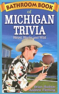 Bathroom Book of Michigan Trivia: Weird, Wacky and Wild - Brian Hudson, Andrew Fleming