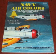 Navy Air Colors: United States Navy, Marine Corps, and Coast Guard Aircraft Camouflage and Markings, Vol. 1, 1911-1945 (Specials series, #6156) - Thomas E. Doll, Berkley R. Jackson, William A. Riley, Don Greer