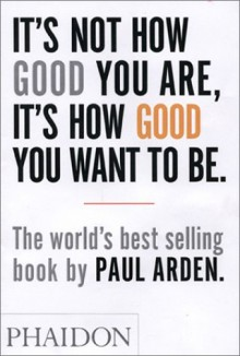 It's Not How Good You Are, It's How Good You Want To Be - Paul Arden, Roger Kennedy