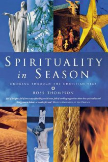 Spirituality in Season: Growing Through the Christian Year - Ross Thompson